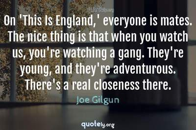 Photo Quote of On 'This Is England,' everyone is mates. The nice thing is that when you watch us, you're watching a gang. They're young, and they're adventurous. There's a real closeness there.