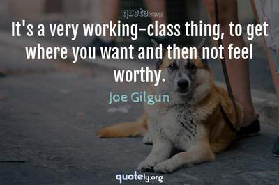 Photo Quote of It's a very working-class thing, to get where you want and then not feel worthy.