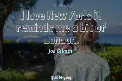 Photo Quote of I love New York: it reminds me a bit of London.