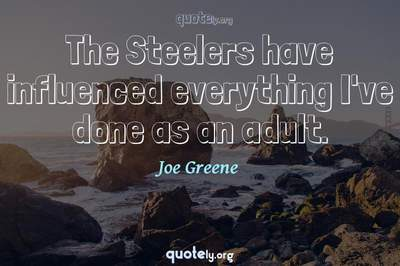 Photo Quote of The Steelers have influenced everything I've done as an adult.