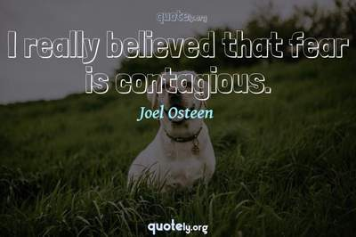 Photo Quote of I really believed that fear is contagious.