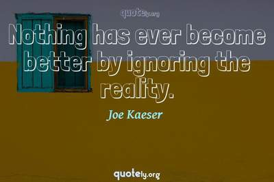 Photo Quote of Nothing has ever become better by ignoring the reality.