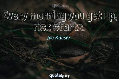 Photo Quote of Every morning you get up, risk starts.