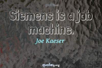 Photo Quote of Siemens is a job machine.