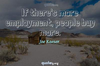 Photo Quote of If there's more employment, people buy more.