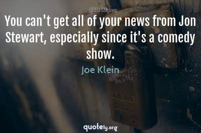 Photo Quote of You can't get all of your news from Jon Stewart, especially since it's a comedy show.