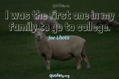 Photo Quote of I was the first one in my family to go to college.