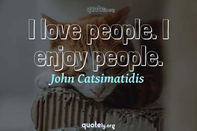 Photo Quote of I love people. I enjoy people.
