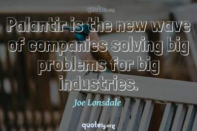 Photo Quote of Palantir is the new wave of companies solving big problems for big industries.