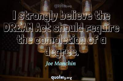 Photo Quote of I strongly believe the DREAM Act should require the completion of a degree.
