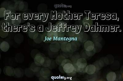 Photo Quote of For every Mother Teresa, there's a Jeffrey Dahmer.