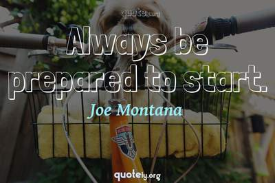 Photo Quote of Always be prepared to start.