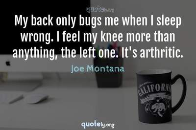Photo Quote of My back only bugs me when I sleep wrong. I feel my knee more than anything, the left one. It's arthritic.