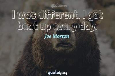 Photo Quote of I was different. I got beat up every day.