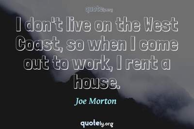 Photo Quote of I don't live on the West Coast, so when I come out to work, I rent a house.