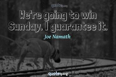 Photo Quote of We're going to win Sunday. I guarantee it.