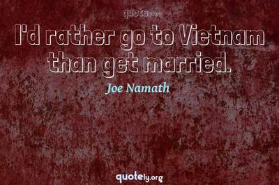 Photo Quote of I'd rather go to Vietnam than get married.