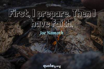 Photo Quote of First, I prepare. Then I have faith.