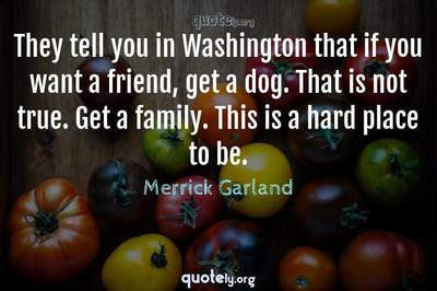 Photo Quote of They tell you in Washington that if you want a friend, get a dog. That is not true. Get a family. This is a hard place to be.