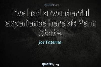 Photo Quote of I've had a wonderful experience here at Penn State.