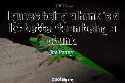 Photo Quote of I guess being a hunk is a lot better than being a chunk.
