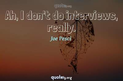 Photo Quote of Ah, I don't do interviews, really.