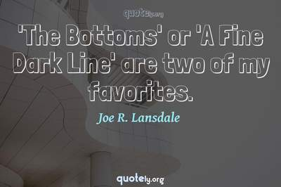 Photo Quote of 'The Bottoms' or 'A Fine Dark Line' are two of my favorites.