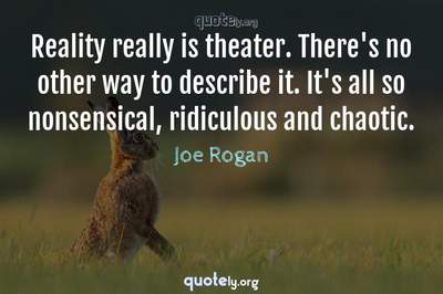 Photo Quote of Reality really is theater. There's no other way to describe it. It's all so nonsensical, ridiculous and chaotic.