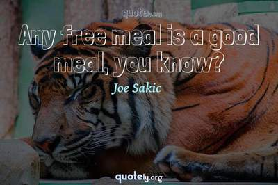 Photo Quote of Any free meal is a good meal, you know?