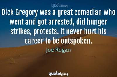 Photo Quote of Dick Gregory was a great comedian who went and got arrested, did hunger strikes, protests. It never hurt his career to be outspoken.