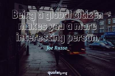 Photo Quote of Being a global citizen makes you a more interesting person.