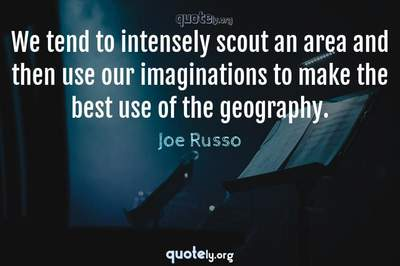 Photo Quote of We tend to intensely scout an area and then use our imaginations to make the best use of the geography.
