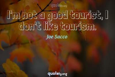 Photo Quote of I'm not a good tourist, I don't like tourism.