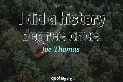 Photo Quote of I did a history degree once.