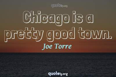 Photo Quote of Chicago is a pretty good town.