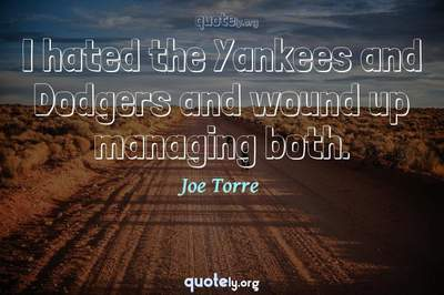 Photo Quote of I hated the Yankees and Dodgers and wound up managing both.