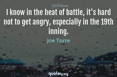 Photo Quote of I know in the heat of battle, it's hard not to get angry, especially in the 19th inning.