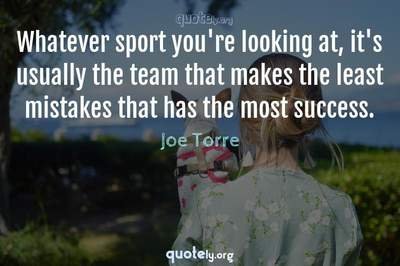 Photo Quote of Whatever sport you're looking at, it's usually the team that makes the least mistakes that has the most success.