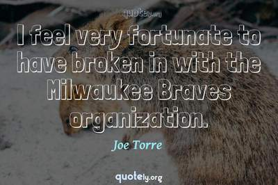 Photo Quote of I feel very fortunate to have broken in with the Milwaukee Braves organization.