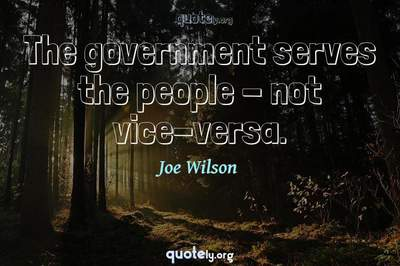 Photo Quote of The government serves the people - not vice-versa.