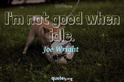 Photo Quote of I'm not good when idle.