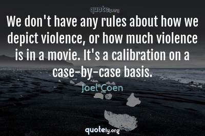 Photo Quote of We don't have any rules about how we depict violence, or how much violence is in a movie. It's a calibration on a case-by-case basis.