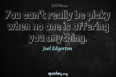 Photo Quote of You can't really be picky when no one is offering you anything.