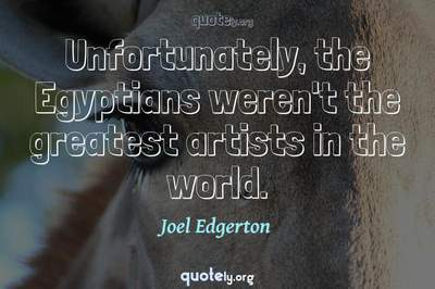 Photo Quote of Unfortunately, the Egyptians weren't the greatest artists in the world.