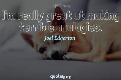 Photo Quote of I'm really great at making terrible analogies.