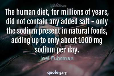 Photo Quote of The human diet, for millions of years, did not contain any added salt - only the sodium present in natural foods, adding up to only about 1000 mg sodium per day.