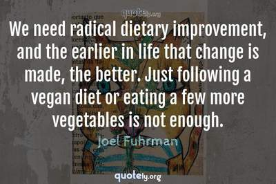 Photo Quote of We need radical dietary improvement, and the earlier in life that change is made, the better. Just following a vegan diet or eating a few more vegetables is not enough.