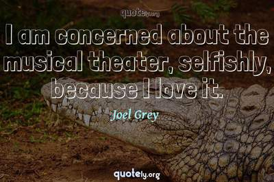 Photo Quote of I am concerned about the musical theater, selfishly, because I love it.
