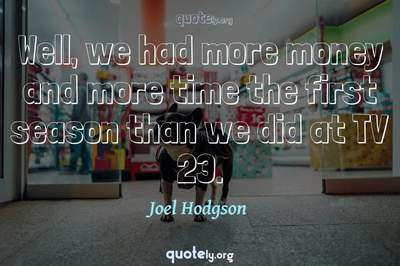 Photo Quote of Well, we had more money and more time the first season than we did at TV 23.