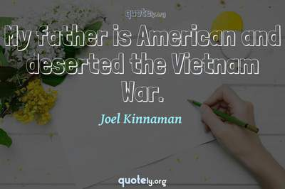 Photo Quote of My father is American and deserted the Vietnam War.